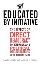 Educated by Initiative - The Effects of Direct Democracy on Citizens and Political Organizations in the American States ebook by Daniel A. Smith, Caroline Tolbert