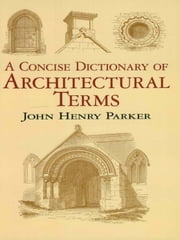 A Concise Dictionary of Architectural Terms ebook by John Henry Parker