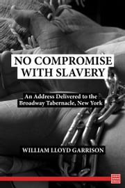 No Compromise with Slavery An Address Delivered to the Broadway Tabernacle, New York ebook by William Lloyd Garrison