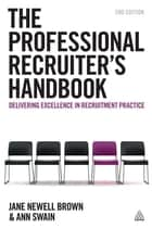 The Professional Recruiter's Handbook - Delivering Excellence in Recruitment Practice ebook by Ann Swain, Jane Newell Brown