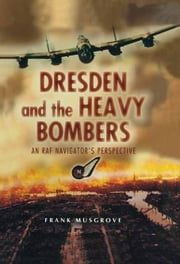 Dresden and the Heavy Bombers - An RAF Navigator's Perspective ebook by Frank  Musgrove
