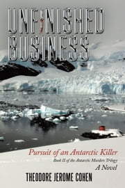 Unfinished Business - Pursuit of an Antarctic Killer ebook by Theodore Jerome Cohen