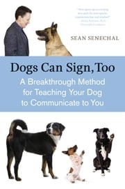 Dogs Can Sign, Too - A Breakthrough Method for Teaching Your Dog to Communicate ebook by Sean Senechal