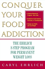 Conquer Your Food Addiction - The Ehrlich 8-Step Program for Permanent Weight Lo ebook by Caryl Ehrlich