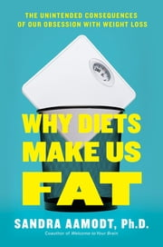 Why Diets Make Us Fat - The Unintended Consequences of Our Obsession With Weight Loss ebook by Sandra Aamodt