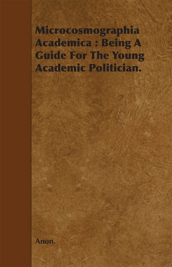 Microcosmographia Academica: Being a Guide for the Young Academic Politician. ebook by Anon.