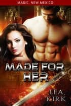 Made for Her - Magic, New Mexico ebook by Lea Kirk