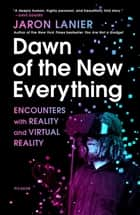 Dawn of the New Everything - Encounters with Reality and Virtual Reality 電子書 by Jaron Lanier