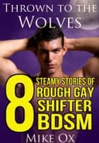 Thrown to the Wolves: 8 Steamy Stories of Gay Shifter BDSM ebook by Mike Ox