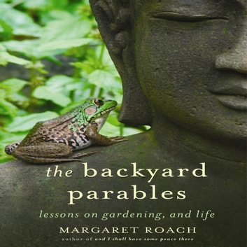 The Backyard Parables - Lessons on Gardening, and Life audiobook by Margaret Roach