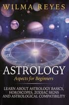 Astrology Aspects For Beginners - Learn About Astrology Basics, Horoscopes, Zodiac Signs and Astrological Compatibility ebook by Wilma Reyes