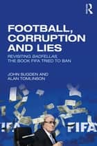 Football, Corruption and Lies - Revisiting 'Badfellas', the book FIFA tried to ban ebook by John Sugden, Alan Tomlinson