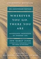 Wherever You Go, There You Are - Mindfulness Meditation In Everyday Life eBook by Jon Kabat-Zinn