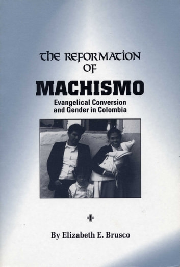 The Reformation of Machismo - Evangelical Conversion and Gender in Colombia ebook by Elizabeth E. Brusco