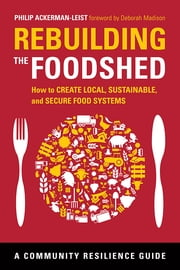 Rebuilding the Foodshed - How to Create Local, Sustainable, and Secure Food Systems ebook by Ackerman-Leist, Philip