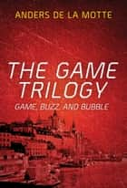The Game Trilogy - Game, Buzz and Bubble ebook by Anders de la Motte
