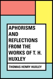 Aphorisms and Reflections from the works of T. H. Huxley ebook by Thomas Henry Huxley