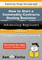 How to Start a Commodity Contracts Dealing Business ebook by Steven Knight