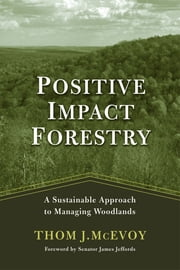 Positive Impact Forestry - A Sustainable Approach To Managing Woodlands ebook by Thomas J. McEvoy,James Jeffords