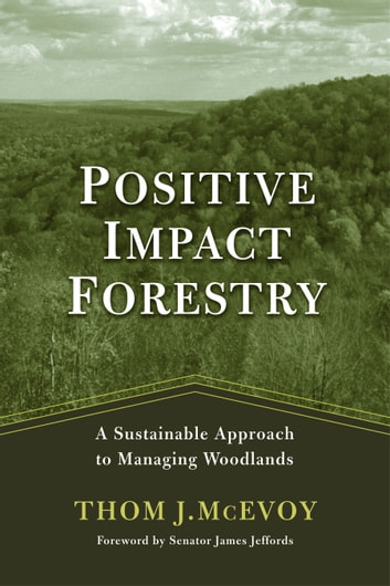 Positive Impact Forestry - A Sustainable Approach To Managing Woodlands ebook by Thomas J. McEvoy