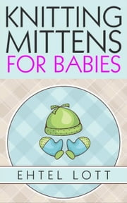 Knitting Mittens for Babies ebook by Ehtel Lott