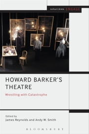 Howard Barker's Theatre: Wrestling with Catastrophe ebook by Dr James Reynolds,Dr Andy W. Smith,Prof. Enoch Brater,Taylor-Batty