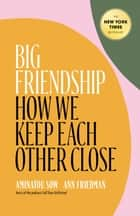 Big Friendship - How We Keep Each Other Close ebook by Aminatou Sow, Ann Friedman