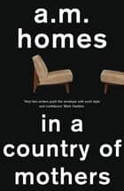 In A Country Of Mothers ebook by A.M. Homes