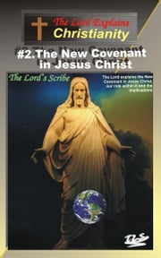 2.The New Covenant in Jesus Christ - Christianity Explained ebook by The Lord's Scribe