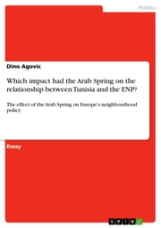 Which impact had the Arab Spring on the relationship between Tunisia and the ENP? - The effect of the Arab Spring on Europe's neighbourhood policy ebook by Dino Agovic