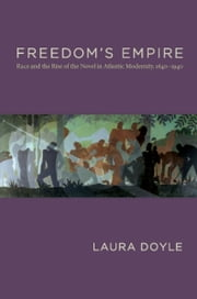 Freedom's Empire - Race and the Rise of the Novel in Atlantic Modernity, 1640–1940 ebook by Laura Doyle