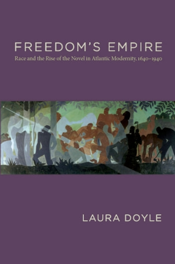 Freedom's Empire - Race and the Rise of the Novel in Atlantic Modernity, 1640-1940 ebook by Laura Doyle