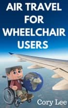 Air Travel for Wheelchair Users ebook by Cory Lee