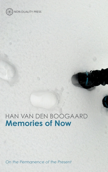 Memories of Now - On Non-Duality and the Permanence of the Present ebook by Han Van Den Boogaard