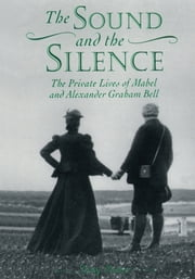 The Sound and the Silence - The Private Lives of Mabel and Alexander Graham Bell ebook by Tony Foster