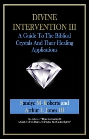 Divine Intervention III: A Guide To The Biblical Crystals - And Their Healing Applications ebook by Sandye M Roberts Arthur L Jones III