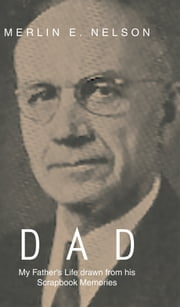 DAD - My Father's Life drawn from his Scrapbook Memories ebook by Merlin E. Nelson