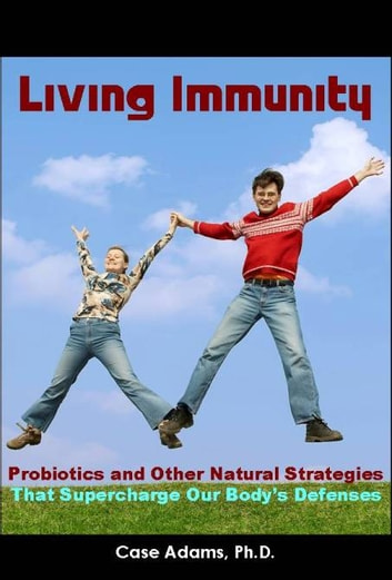 Living Immunity - Supercharging Our Body's Defenses with Probiotics and Other Natural Strategies ebook by Case Adams Naturopath