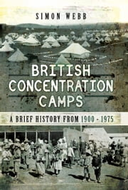 British Concentration Camps - A Brief History from 1900-1975 ebook by Simon Webb
