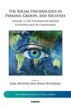 The Social Unconscious in Persons, Groups, and Societies - Volume 3: The Foundation Matrix Extended and Re-configured ebook by Earl Hopper, Haim Weinberg