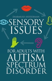 Sensory Issues for Adults with Autism Spectrum Disorder ebook by Heffernan, Diarmuid