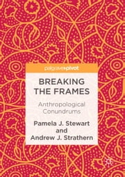 Breaking the Frames - Anthropological Conundrums eBook by Pamela J. Stewart, Andrew J. Strathern