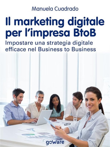 Il marketing digitale per l'impresa BtoB. Impostare una strategia digitale efficace nel Business to Business eBook by Manuela Cuadrado