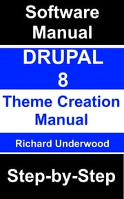 Drupal 8 Theme Creation Manual Step-by-Step ebook by Richard Underwood