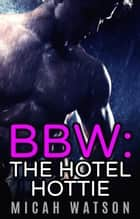 BBW: The Hotel Hottie ebook by Micah Watson