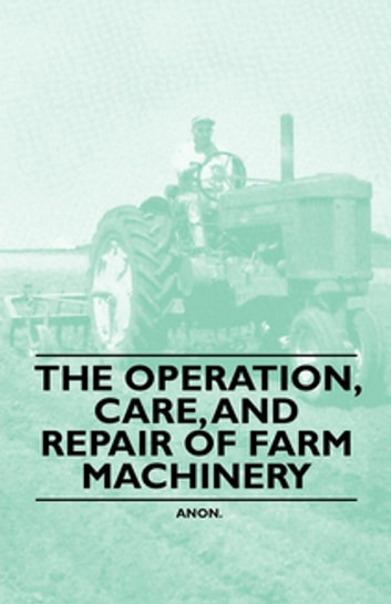 The Operation, Care, And Repair of Farm Machinery ebook by Anon.