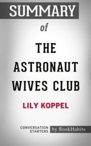Summary of The Astronaut Wives Club: A True Story: by Lily Koppel | Conversation Starters ebook by Book Habits