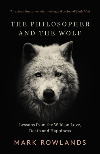 The Philosopher And The Wolf - Lessons From the Wild on Love, Death and Happiness ebook by Mark Rowlands