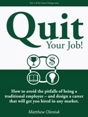 Quit Your Job! How to avoid the pitfalls of being a traditional employee: and design a career that will get you hired in any market. ebook by Matthew Oleniuk