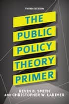 The Public Policy Theory Primer ebook by Kevin B. Smith, Christopher Larimer